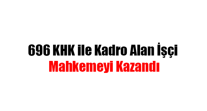 696 KHK ile Kadro Alan İşçi Mahkemeyi Kazandı