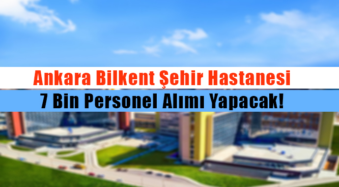 Ankara Bilkent Şehir Hastanesi 7 Bin Personel Alımı Yapacak!
