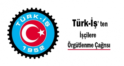 Türk-İş Sendikasından İşçilere Örgütlenme Çağrısı