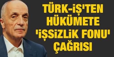 TÜRK-İŞ'ten Hükümete 'İşsizlik Fonu' Çağrısı