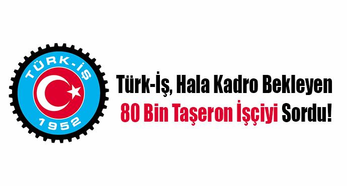 Türk-İş, Hala Kadro Bekleyen 80 Bin Taşeron İşçiyi Sordu!