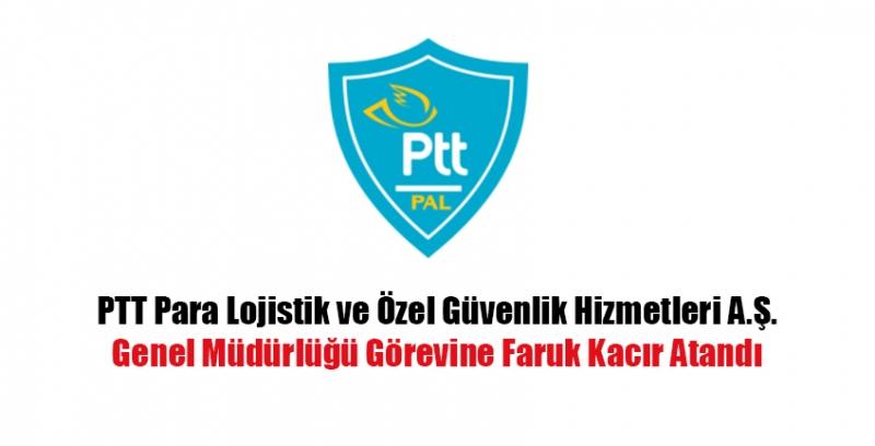 PTT Para Lojistik ve Özel Güvenlik Hizmetleri A.Ş.Genel Müdürlüğü Görevine Faruk Kacır Atandı