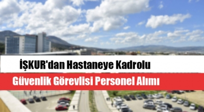 İŞKUR'dan Hastaneye Kadrolu Güvenlik Görevlisi Personel Alımı